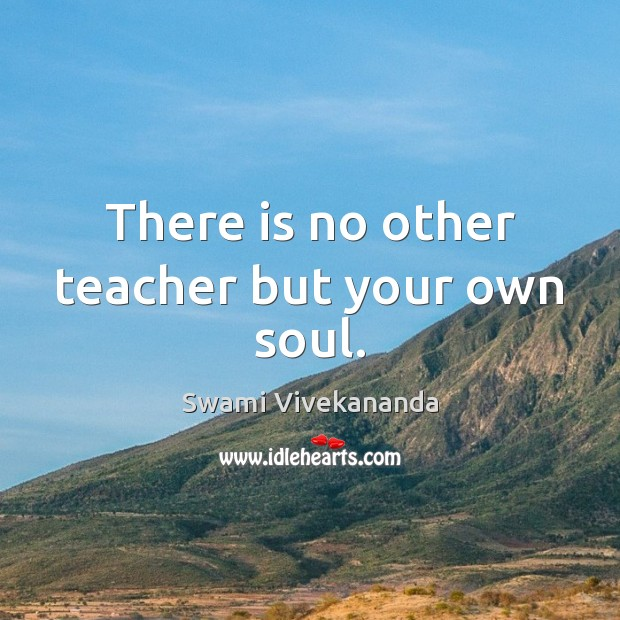 Image, There is no other teacher but your own soul.