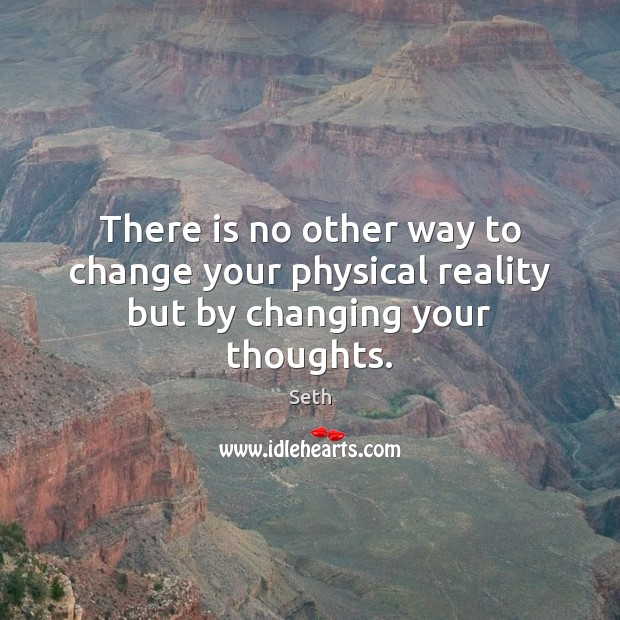 There is no other way to change your physical reality but by changing your thoughts. Seth Picture Quote