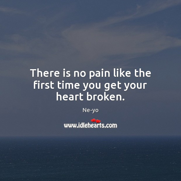 There is no pain like the first time you get your heart broken. Ne-yo Picture Quote