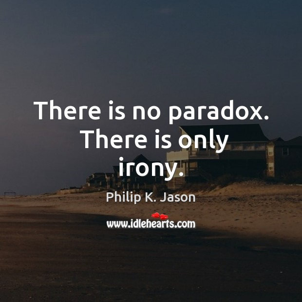 There is no paradox.  There is only irony. Philip K. Jason Picture Quote