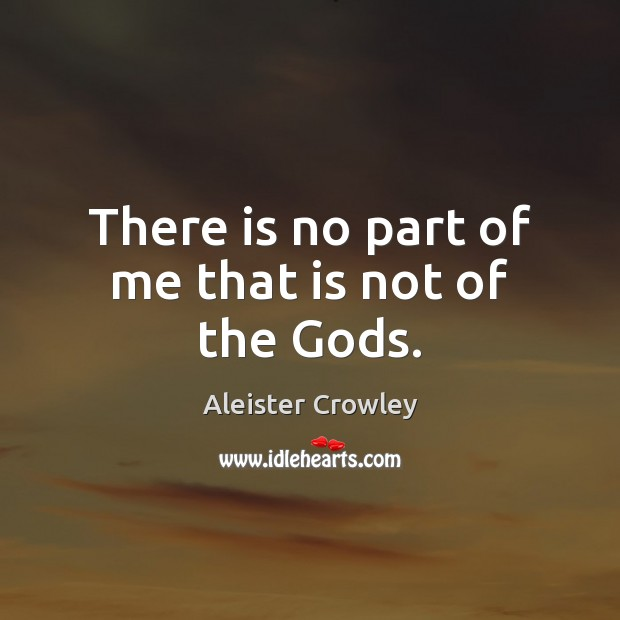 There is no part of me that is not of the Gods. Aleister Crowley Picture Quote