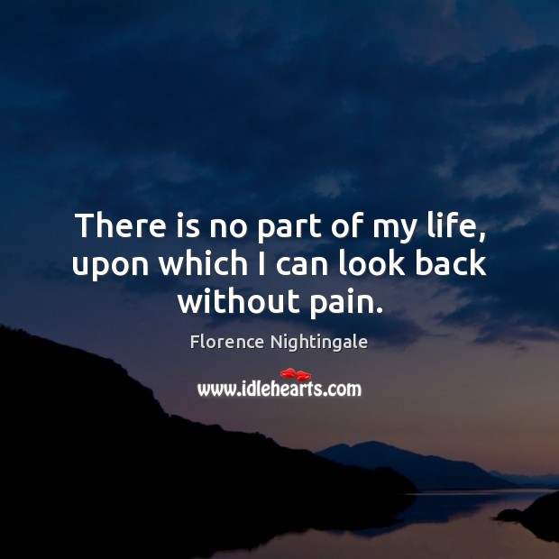 There is no part of my life, upon which I can look back without pain. Image