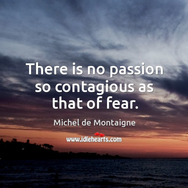 Image, There is no passion so contagious as that of fear.