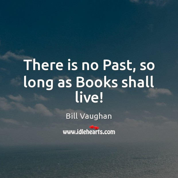 There is no Past, so long as Books shall live! Bill Vaughan Picture Quote