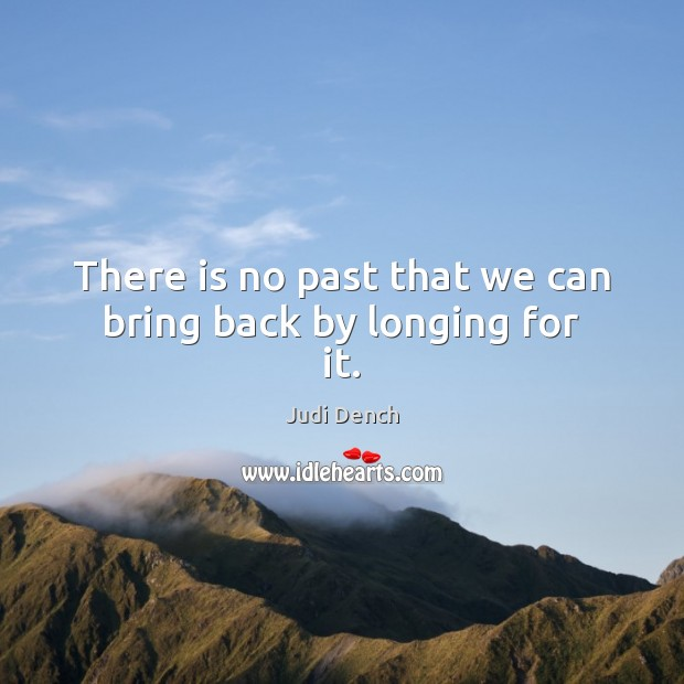 There is no past that we can bring back by longing for it. Judi Dench Picture Quote