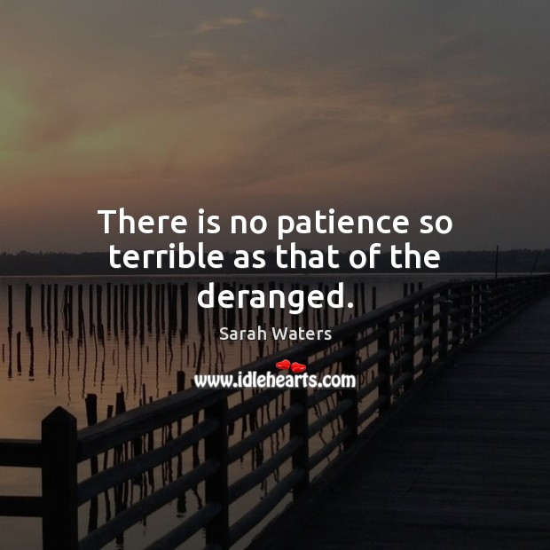 There is no patience so terrible as that of the deranged. Sarah Waters Picture Quote