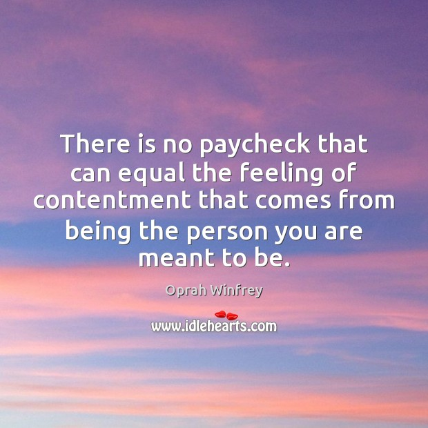 There is no paycheck that can equal the feeling of contentment that Oprah Winfrey Picture Quote