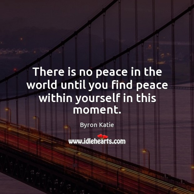 There is no peace in the world until you find peace within yourself in this moment. Image