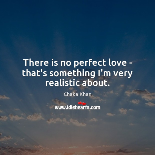 There is no perfect love – that's something I'm very realistic about. Image