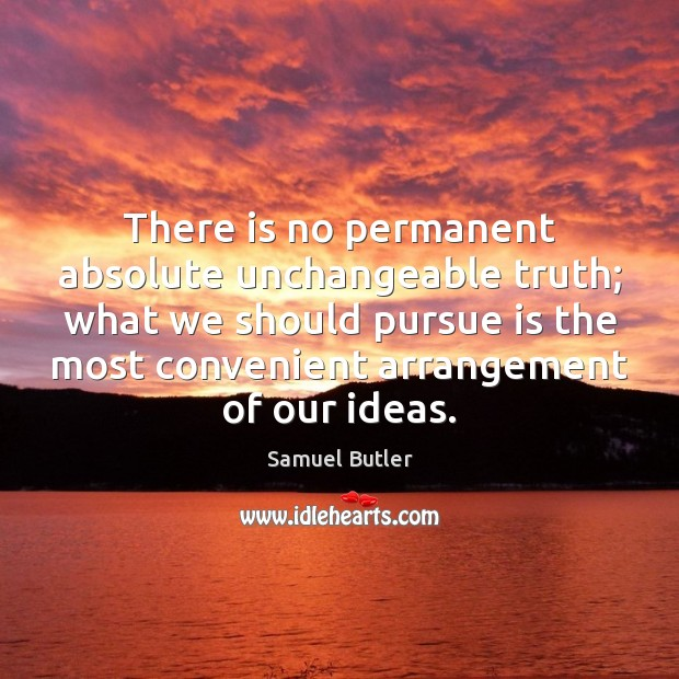 There is no permanent absolute unchangeable truth; what we should pursue is Samuel Butler Picture Quote