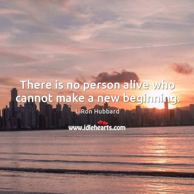 There is no person alive who cannot make a new beginning. Image