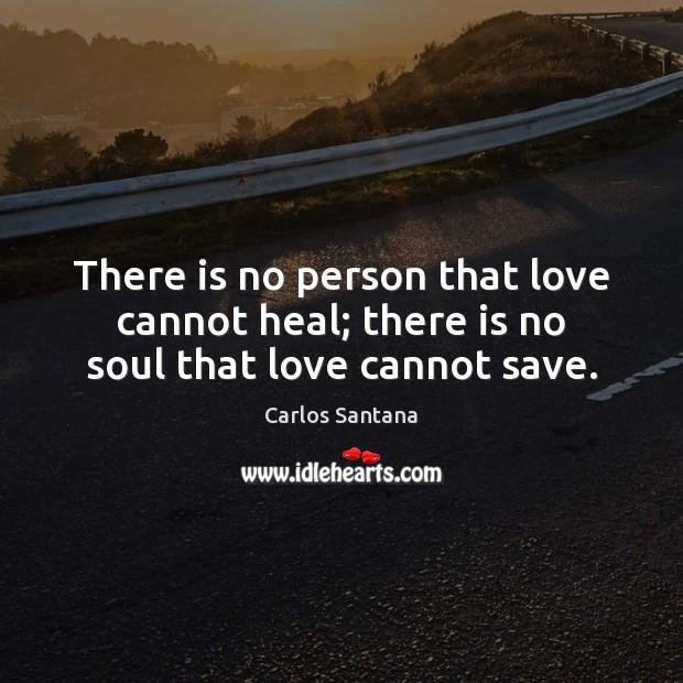 There is no person that love cannot heal; there is no soul that love cannot save. Image