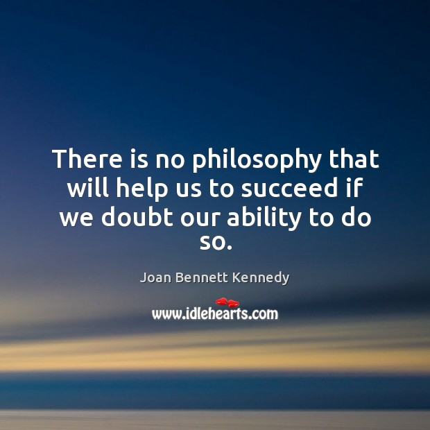 There is no philosophy that will help us to succeed if we doubt our ability to do so. Image