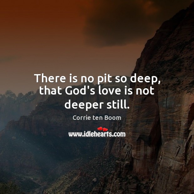 There is no pit so deep, that God's love is not deeper still. Image