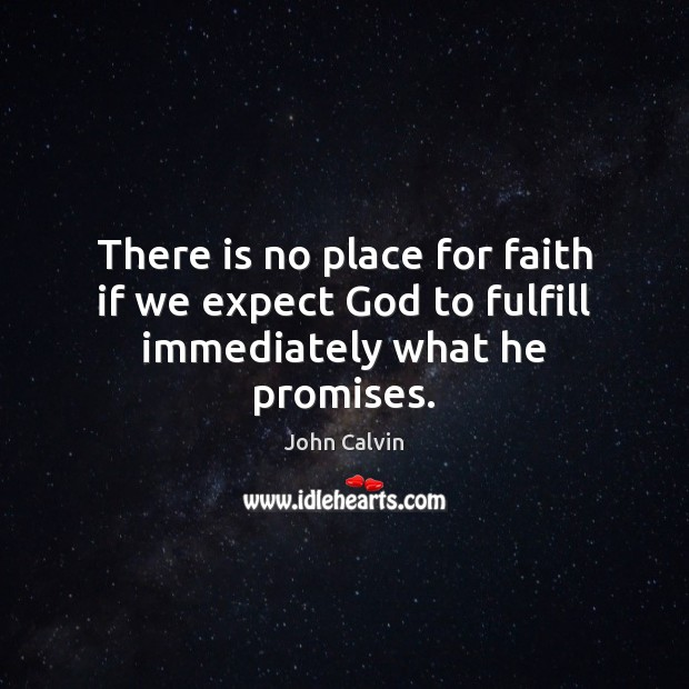 There is no place for faith if we expect God to fulfill immediately what he promises. John Calvin Picture Quote
