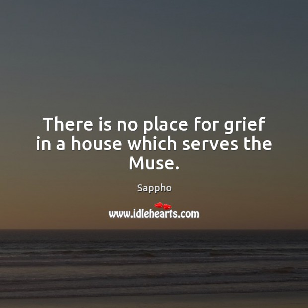 There is no place for grief in a house which serves the Muse. Image
