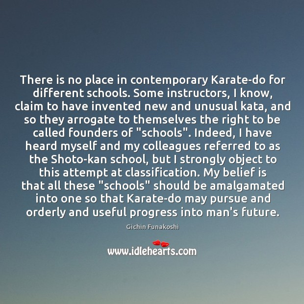 There is no place in contemporary Karate-do for different schools. Some instructors, Gichin Funakoshi Picture Quote