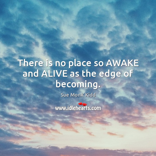 Image, There is no place so AWAKE and ALIVE as the edge of becoming.