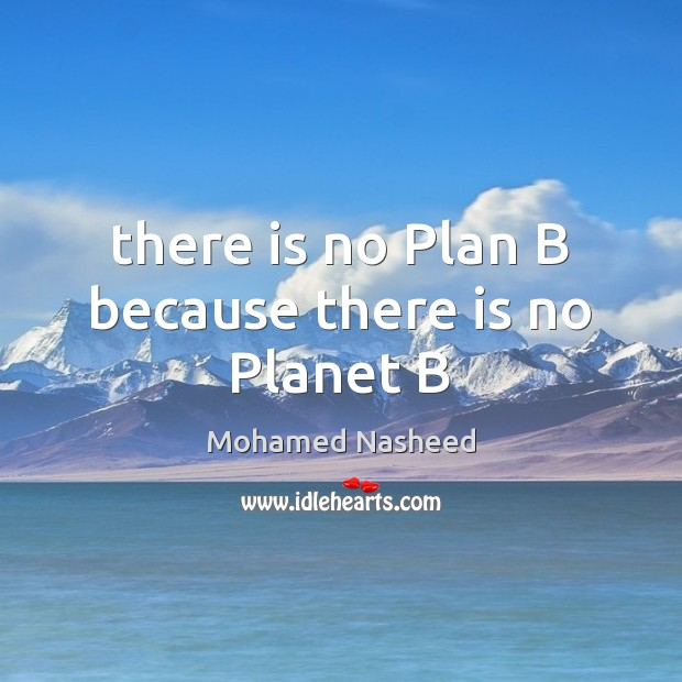 There is no Plan B because there is no Planet B Mohamed Nasheed Picture Quote