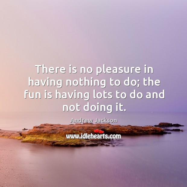 Image, There is no pleasure in having nothing to do; the fun is having lots to do and not doing it.