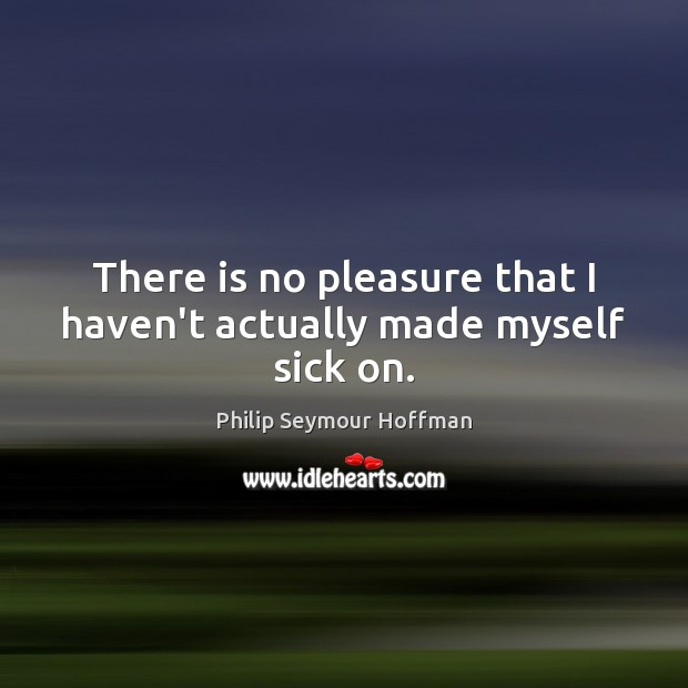 There is no pleasure that I haven't actually made myself sick on. Philip Seymour Hoffman Picture Quote