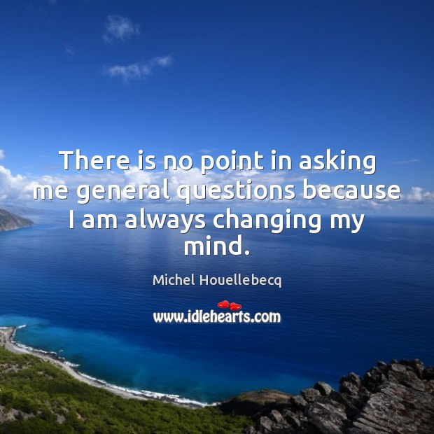 There is no point in asking me general questions because I am always changing my mind. Image
