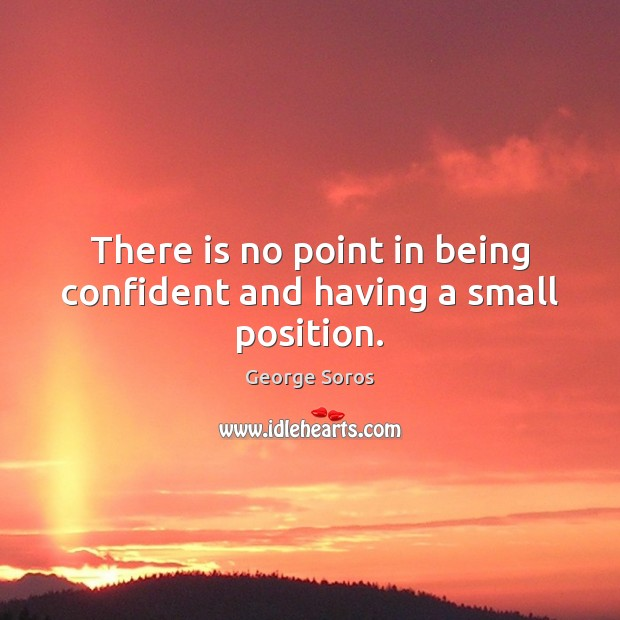 There is no point in being confident and having a small position. Image