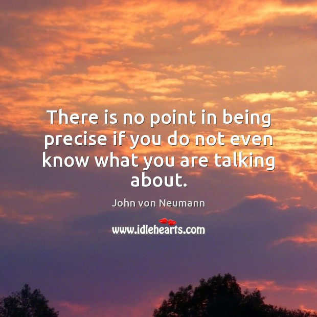 There is no point in being precise if you do not even know what you are talking about. Image