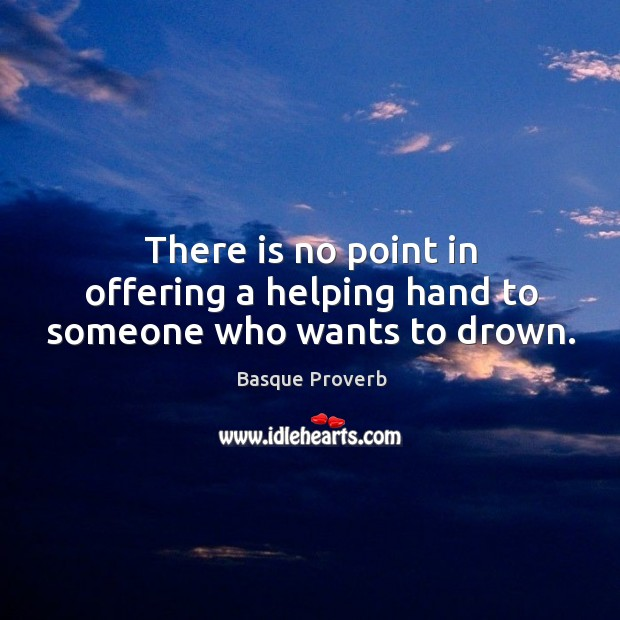 There is no point in offering a helping hand to someone who wants to drown. Basque Proverbs Image