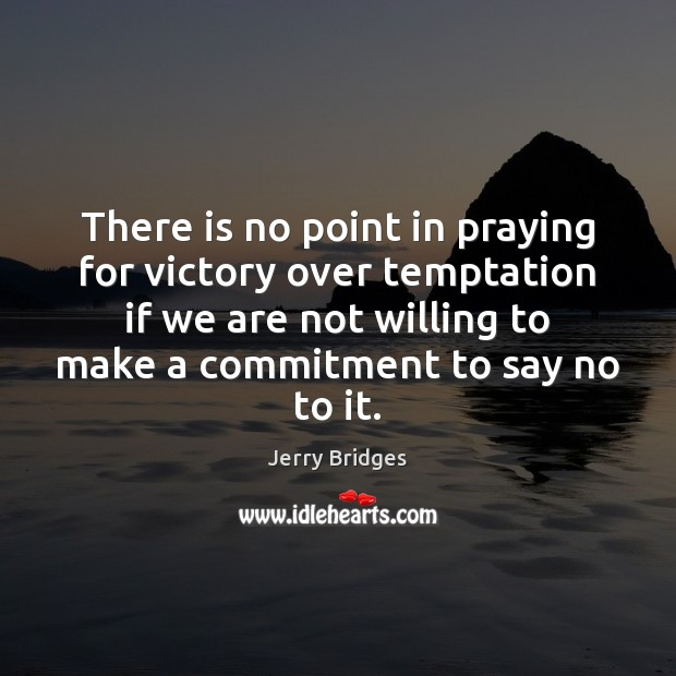 There is no point in praying for victory over temptation if we Jerry Bridges Picture Quote