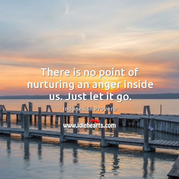 There is no point of nurturing an anger inside us. Just let it go. Indonesian Proverbs Image
