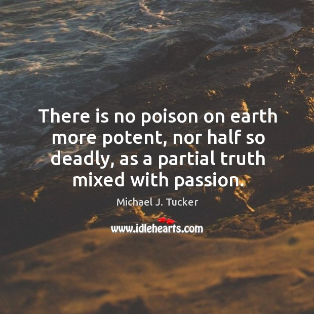 There is no poison on earth more potent, nor half so deadly, as a partial truth mixed with passion. Image