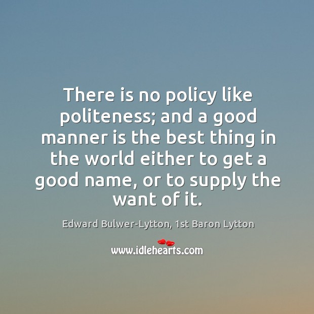 Image, There is no policy like politeness; and a good manner is the
