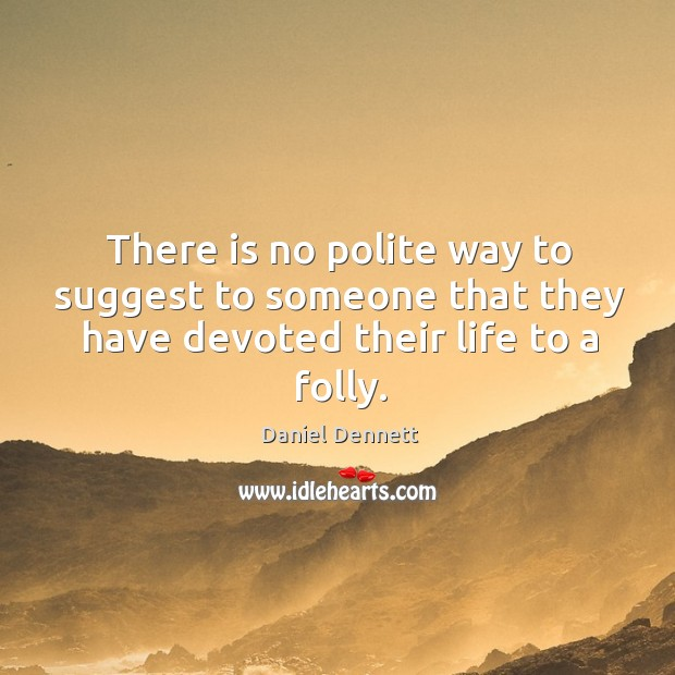 Image, There is no polite way to suggest to someone that they have devoted their life to a folly.