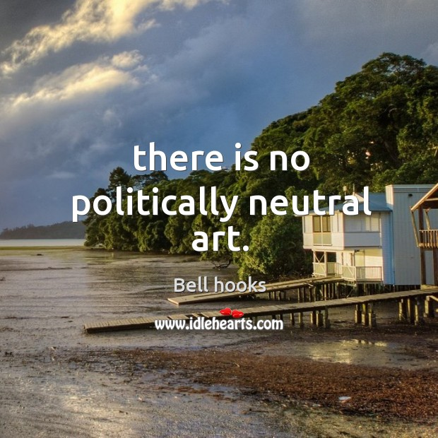 Image, There is no politically neutral art.