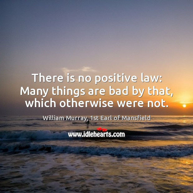 There is no positive law: Many things are bad by that, which otherwise were not. Image