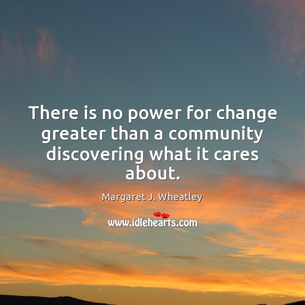 There is no power for change greater than a community discovering what it cares about. Margaret J. Wheatley Picture Quote