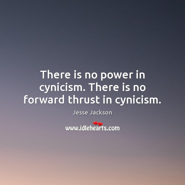 There is no power in cynicism. There is no forward thrust in cynicism. Image
