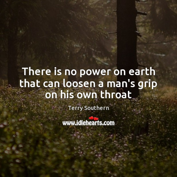 Image, There is no power on earth that can loosen a man's grip on his own throat