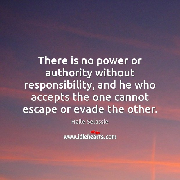 There is no power or authority without responsibility, and he who accepts Haile Selassie Picture Quote