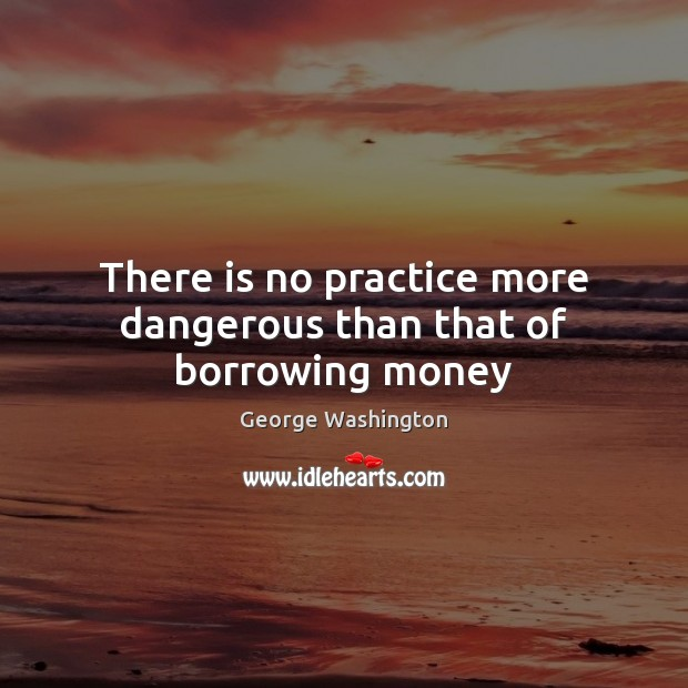 There is no practice more dangerous than that of borrowing money George Washington Picture Quote