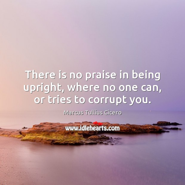 Image, There is no praise in being upright, where no one can, or tries to corrupt you.