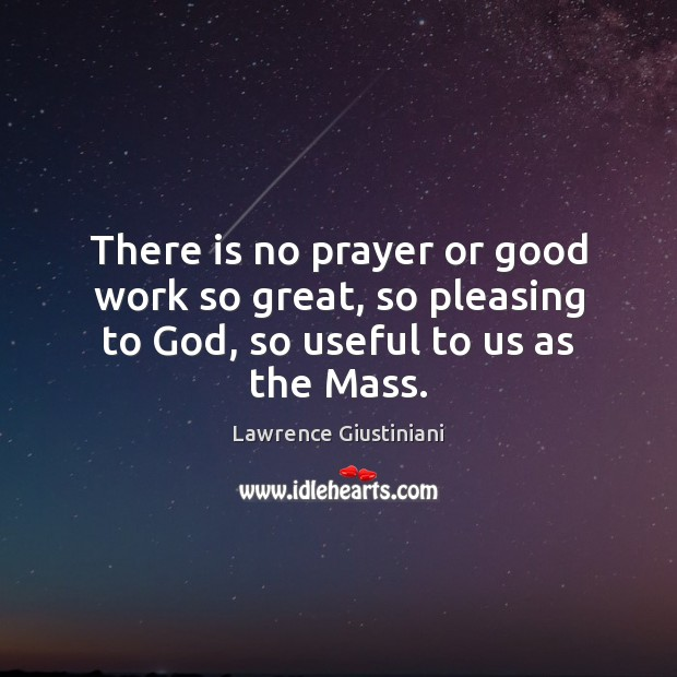There is no prayer or good work so great, so pleasing to God, so useful to us as the Mass. Image