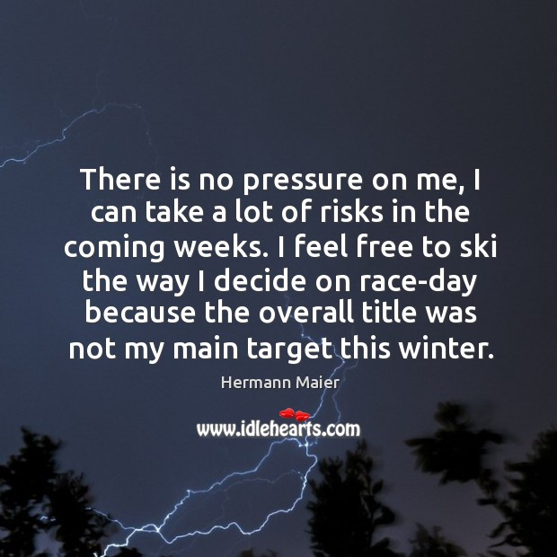 There is no pressure on me, I can take a lot of risks in the coming weeks. Hermann Maier Picture Quote