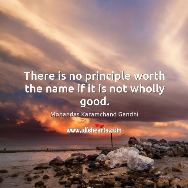 There is no principle worth the name if it is not wholly good. Mohandas Karamchand Gandhi Picture Quote