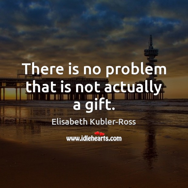 There is no problem that is not actually a gift. Elisabeth Kubler-Ross Picture Quote