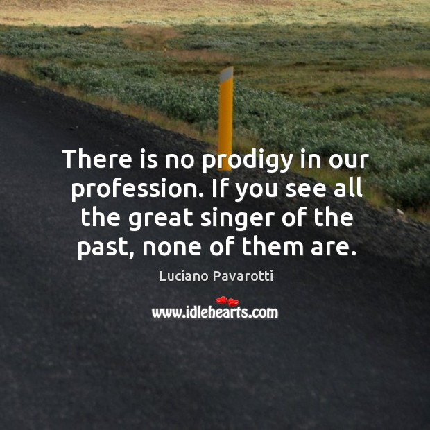 There is no prodigy in our profession. If you see all the great singer of the past, none of them are. Luciano Pavarotti Picture Quote