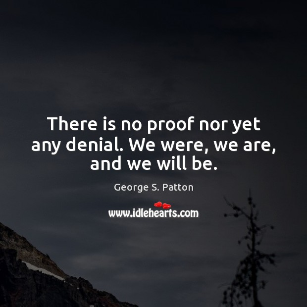 There is no proof nor yet any denial. We were, we are, and we will be. George S. Patton Picture Quote