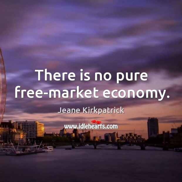 There is no pure free-market economy. Jeane Kirkpatrick Picture Quote