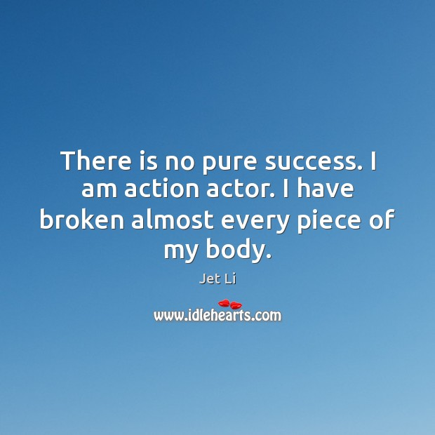 There is no pure success. I am action actor. I have broken almost every piece of my body. Jet Li Picture Quote